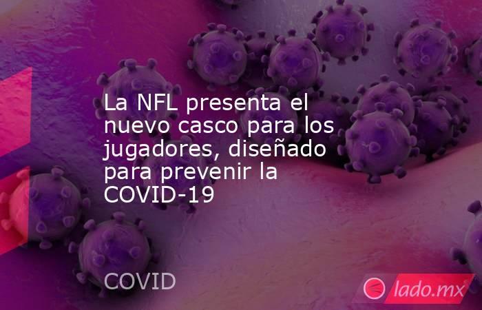 La NFL presenta el nuevo casco para los jugadores, diseñado para prevenir la COVID-19. Noticias en tiempo real