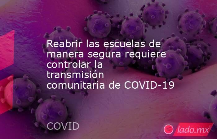 Reabrir las escuelas de manera segura requiere controlar la transmisión comunitaria de COVID-19. Noticias en tiempo real