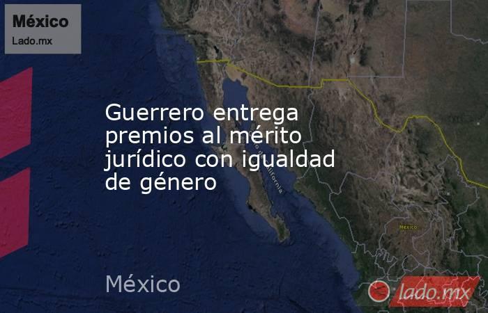 Guerrero entrega premios al mérito jurídico con igualdad de género. Noticias en tiempo real