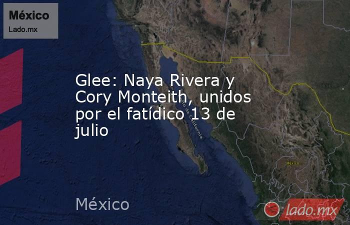 Glee: Naya Rivera y Cory Monteith, unidos por el fatídico 13 de julio. Noticias en tiempo real