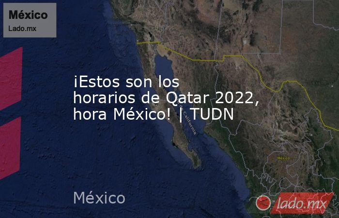 ¡Estos son los horarios de Qatar 2022, hora México!   TUDN. Noticias en tiempo real