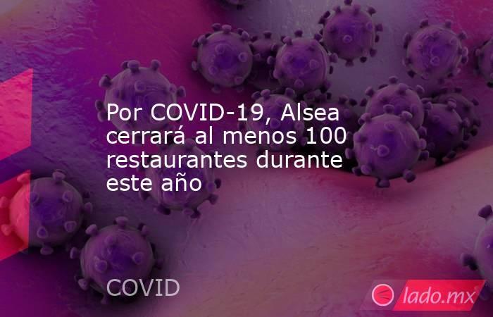 Por COVID-19, Alsea cerrará al menos 100 restaurantes durante este año. Noticias en tiempo real