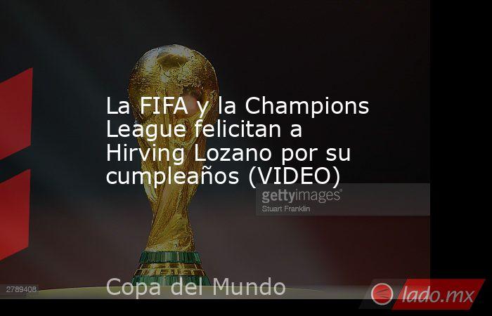 La FIFA y la Champions League felicitan a Hirving Lozano por su cumpleaños (VIDEO). Noticias en tiempo real
