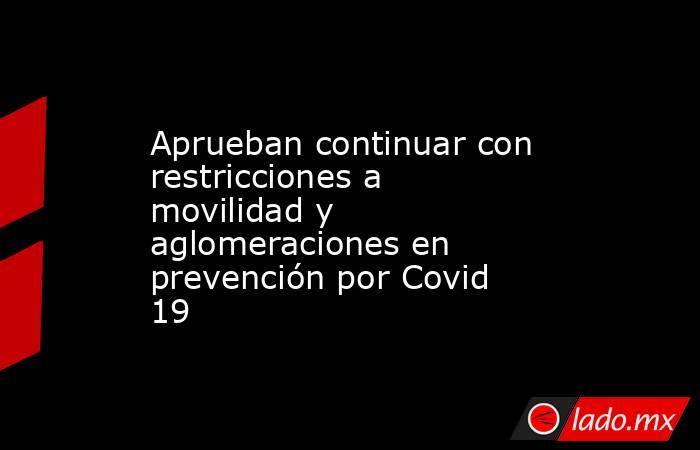 Aprueban continuar con restricciones a movilidad y aglomeraciones en prevención por Covid 19. Noticias en tiempo real