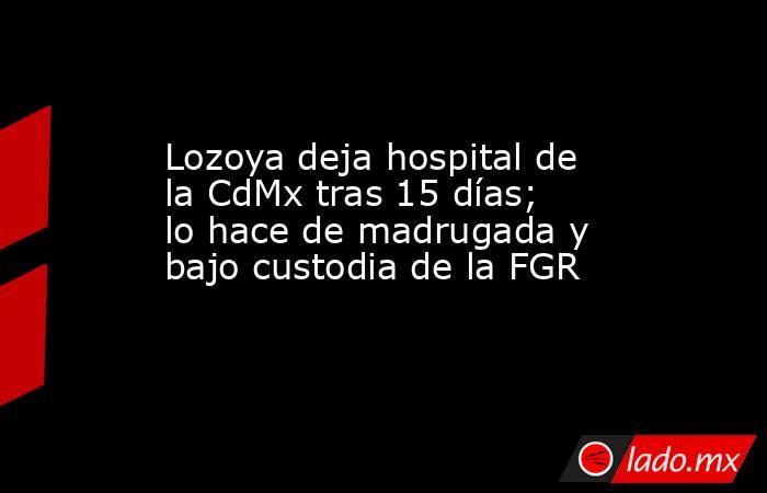 Lozoya deja hospital de la CdMx tras 15 días; lo hace de madrugada y bajo custodia de la FGR. Noticias en tiempo real