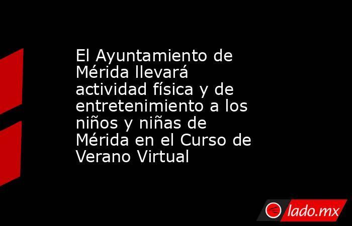 El Ayuntamiento de Mérida llevará actividad física y de entretenimiento a los niños y niñas de Mérida en el Curso de Verano Virtual. Noticias en tiempo real