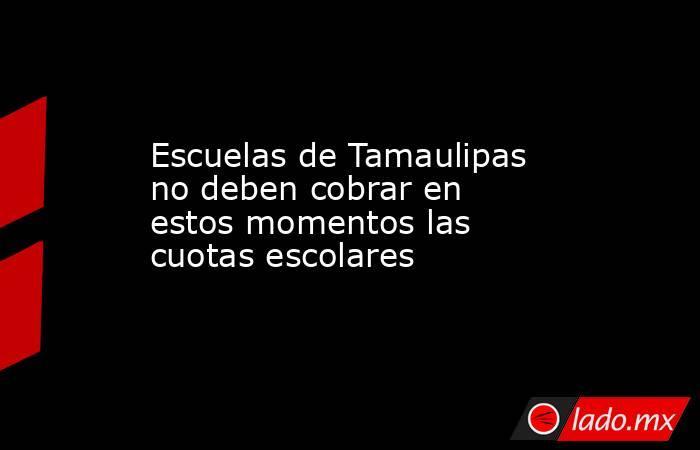 Escuelas de Tamaulipas no deben cobrar en estos momentos las cuotas escolares. Noticias en tiempo real