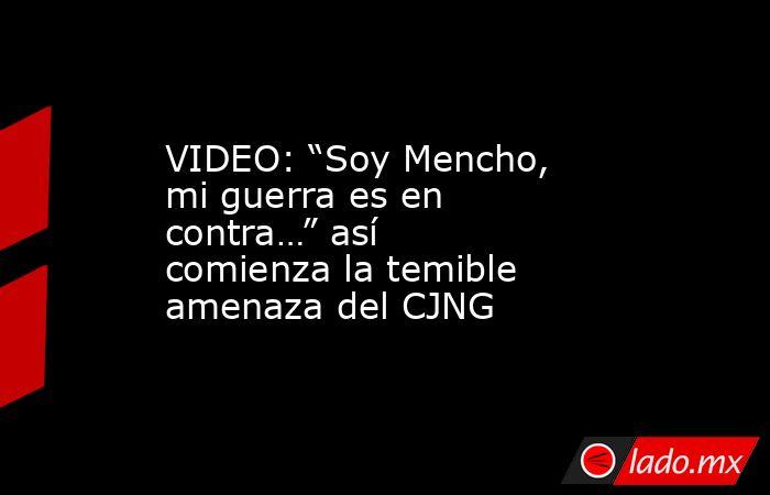 """VIDEO: """"Soy Mencho, mi guerra es en contra…"""" así comienza la temible amenaza del CJNG. Noticias en tiempo real"""