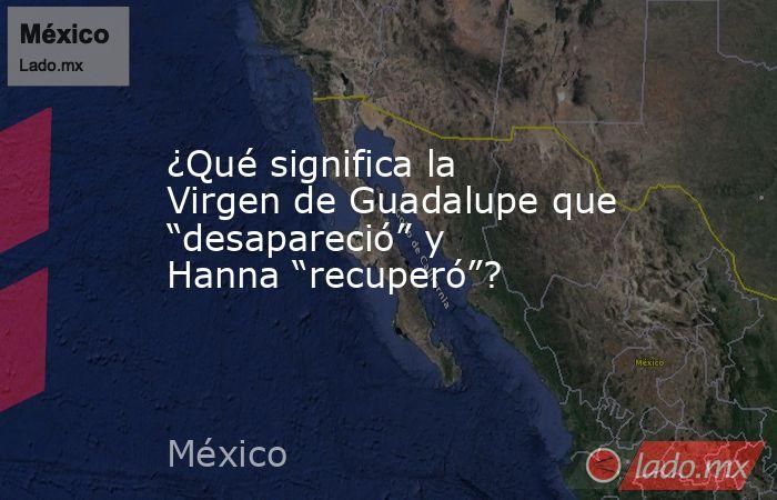 """¿Qué significa la Virgen de Guadalupe que """"desapareció"""" y Hanna """"recuperó""""?. Noticias en tiempo real"""