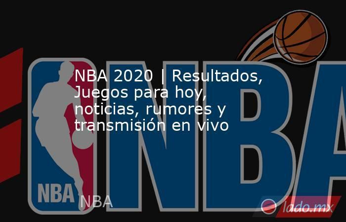 NBA 2020 | Resultados, Juegos para hoy, noticias, rumores y transmisión en vivo. Noticias en tiempo real