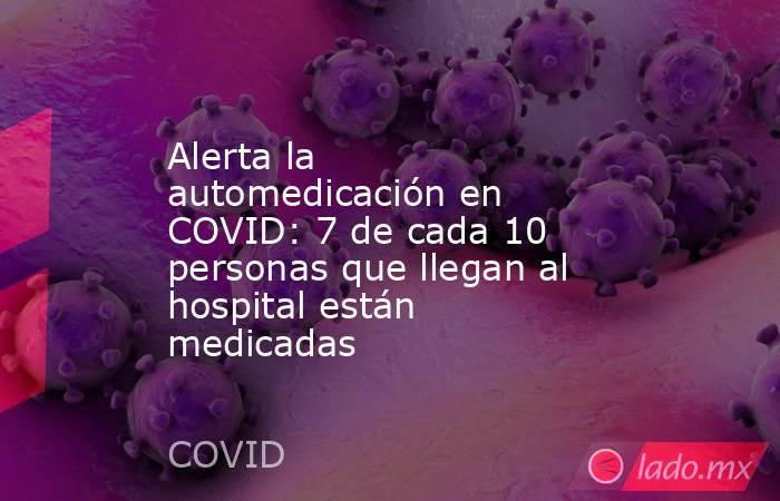 Alerta la automedicación en COVID: 7 de cada 10 personas que llegan al hospital están medicadas. Noticias en tiempo real