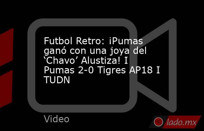 Futbol Retro: ¡Pumas ganó con una joya del 'Chavo' Alustiza! I Pumas 2-0 Tigres AP18 I TUDN. Noticias en tiempo real