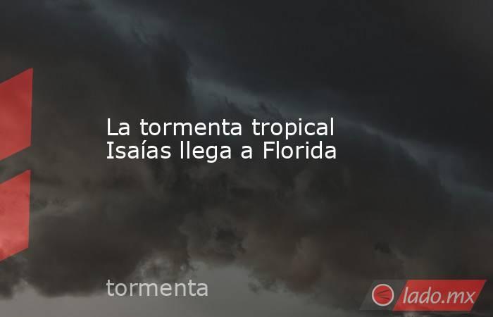 La tormenta tropical Isaías llega a Florida. Noticias en tiempo real