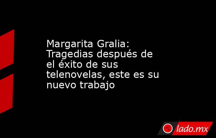 Margarita Gralia: Tragedias después de el éxito de sus telenovelas, este es su nuevo trabajo. Noticias en tiempo real