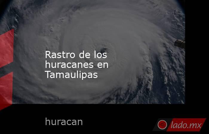 Rastro de los  huracanes en  Tamaulipas. Noticias en tiempo real