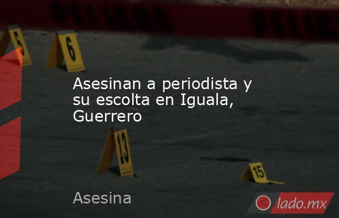 Asesinan a periodista y su escolta en Iguala, Guerrero. Noticias en tiempo real