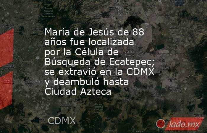 María de Jesús de 88 años fue localizada por la Célula de Búsqueda de Ecatepec; se extravió en la CDMX y deambuló hasta Ciudad Azteca. Noticias en tiempo real