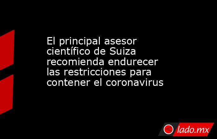 El principal asesor científico de Suiza recomienda endurecer las restricciones para contener el coronavirus. Noticias en tiempo real