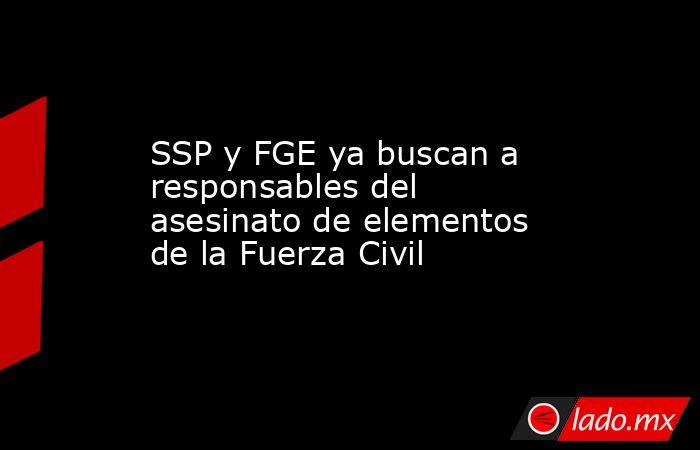 SSP y FGE ya buscan a responsables del asesinato de elementos de la Fuerza Civil. Noticias en tiempo real