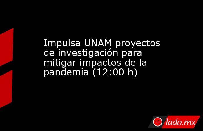 Impulsa UNAM proyectos de investigación para mitigar impactos de la pandemia (12:00 h). Noticias en tiempo real