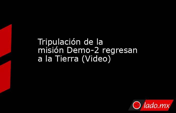Tripulación de la misión Demo-2 regresan a la Tierra (Video). Noticias en tiempo real