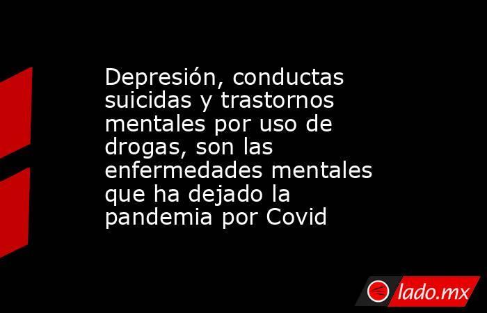 Depresión, conductas suicidas y trastornos mentales por uso de drogas, son las enfermedades mentales que ha dejado la pandemia por Covid. Noticias en tiempo real