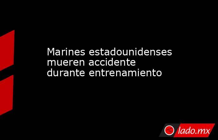Marines estadounidenses mueren accidente durante entrenamiento. Noticias en tiempo real