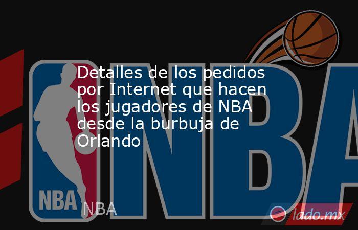 Detalles de los pedidos por Internet que hacen los jugadores de NBA desde la burbuja de Orlando. Noticias en tiempo real