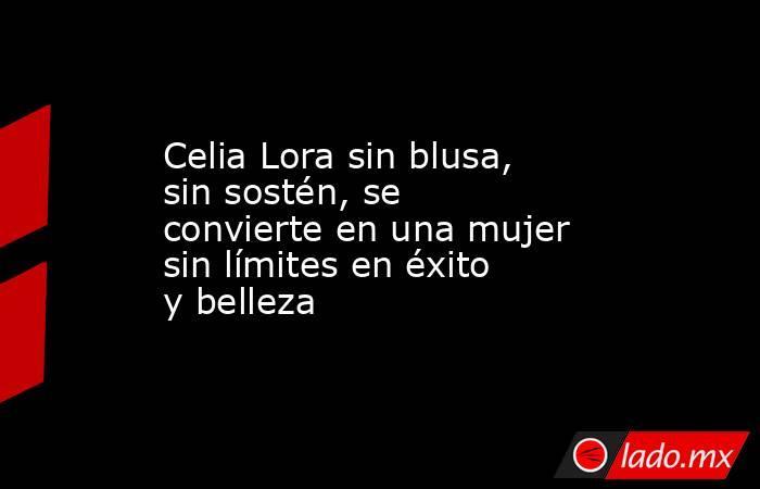 Celia Lora sin blusa, sin sostén, se convierte en una mujer sin límites en éxito y belleza. Noticias en tiempo real
