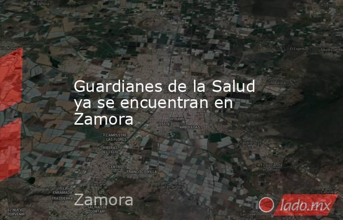 Guardianes de la Salud ya se encuentran en Zamora. Noticias en tiempo real