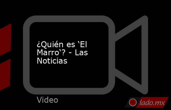 ¿Quién es 'El Marro'? - Las Noticias. Noticias en tiempo real
