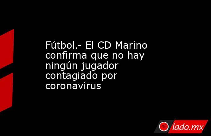 Fútbol.- El CD Marino confirma que no hay ningún jugador contagiado por coronavirus. Noticias en tiempo real