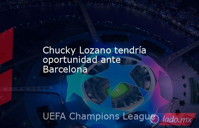 Chucky Lozano tendría oportunidad ante Barcelona. Noticias en tiempo real
