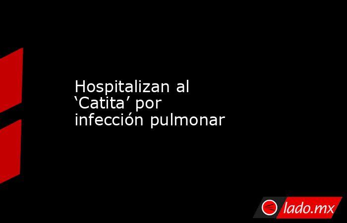 Hospitalizan al 'Catita' por infección pulmonar. Noticias en tiempo real