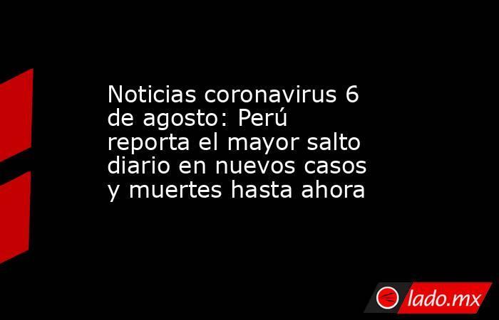 Noticias coronavirus 6 de agosto: Perú reporta el mayor salto diario en nuevos casos y muertes hasta ahora. Noticias en tiempo real