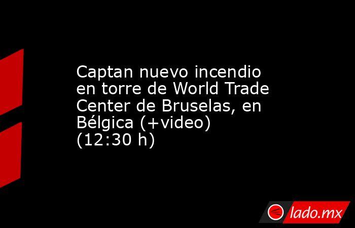 Captan nuevo incendio en torre de World Trade Center de Bruselas, en Bélgica (+video) (12:30 h). Noticias en tiempo real