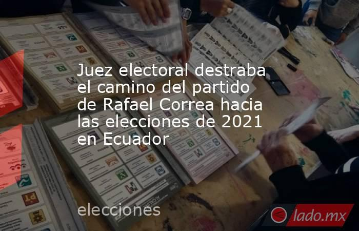Juez electoral destraba el camino del partido de Rafael Correa hacia las elecciones de 2021 en Ecuador. Noticias en tiempo real