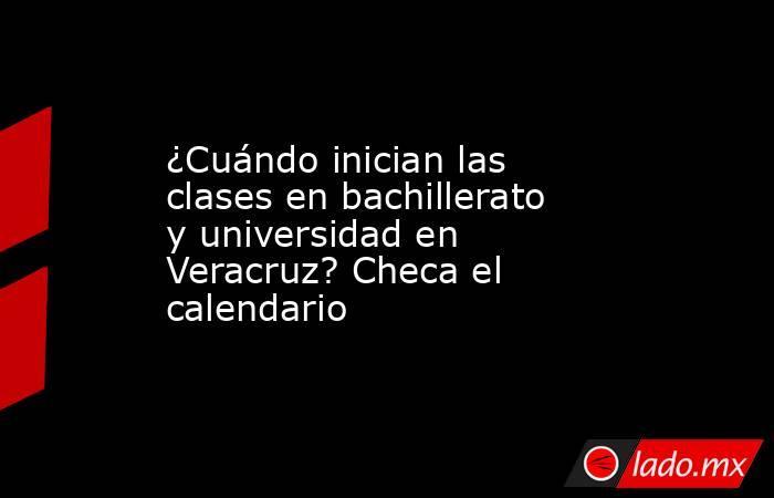 ¿Cuándo inician las clases en bachillerato y universidad en Veracruz? Checa el calendario. Noticias en tiempo real