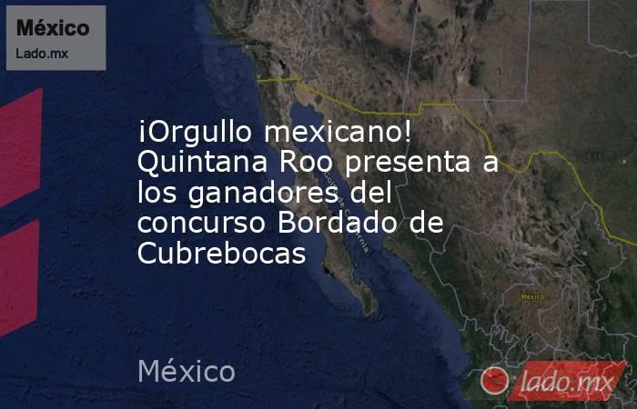 ¡Orgullo mexicano! Quintana Roo presenta a los ganadores del concurso Bordado de Cubrebocas. Noticias en tiempo real