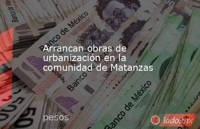 Arrancan obras de urbanización en la comunidad de Matanzas. Noticias en tiempo real