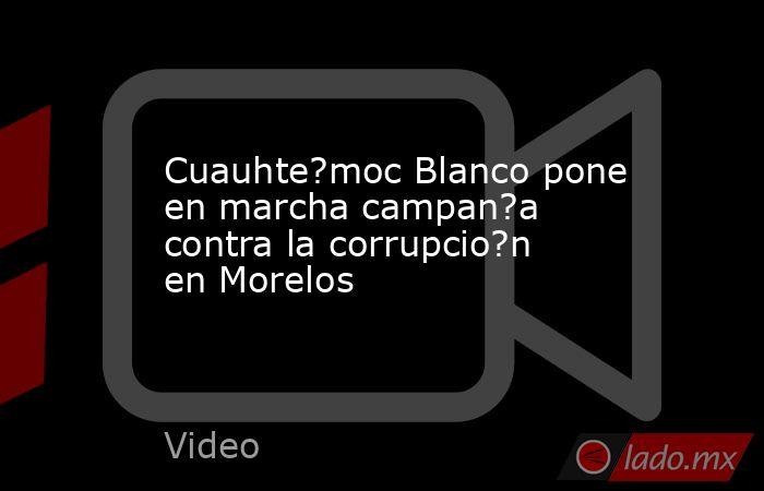 Cuauhte?moc Blanco pone en marcha campan?a contra la corrupcio?n en Morelos. Noticias en tiempo real