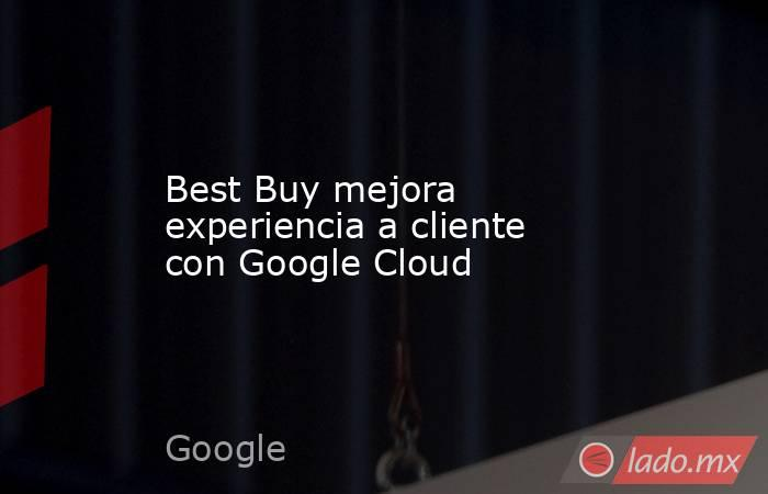 Best Buy mejora experiencia a cliente con Google Cloud. Noticias en tiempo real