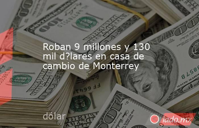 Roban 9 millones y 130 mil d?lares en casa de cambio de Monterrey. Noticias en tiempo real