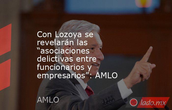 """Con Lozoya se revelarán las """"asociaciones delictivas entre funcionarios y empresarios"""": AMLO. Noticias en tiempo real"""