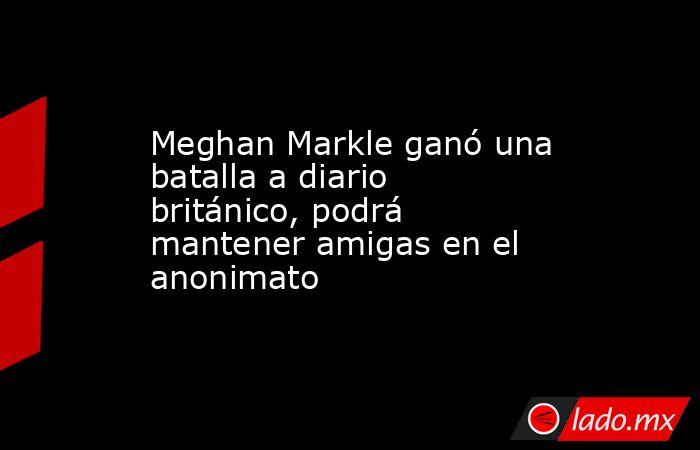 Meghan Markle ganó una batalla a diario británico, podrá mantener amigas en el  anonimato . Noticias en tiempo real