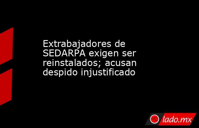 Extrabajadores de SEDARPA exigen ser reinstalados; acusan despido injustificado. Noticias en tiempo real