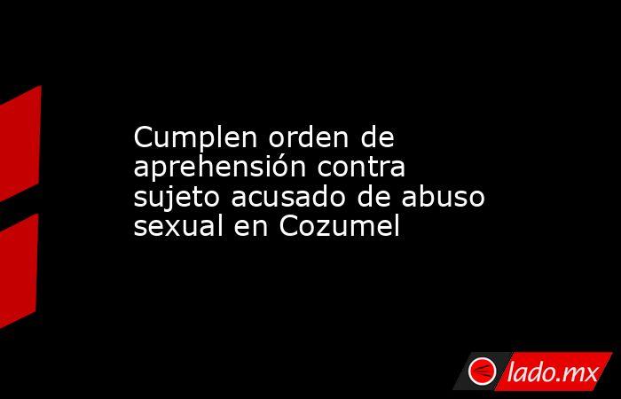 Cumplen orden de aprehensión contra sujeto acusado de abuso sexual en Cozumel. Noticias en tiempo real