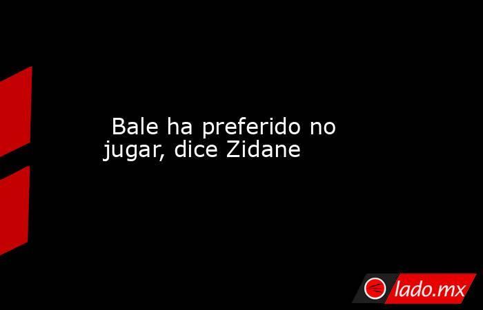Bale ha preferido no jugar, dice Zidane. Noticias en tiempo real