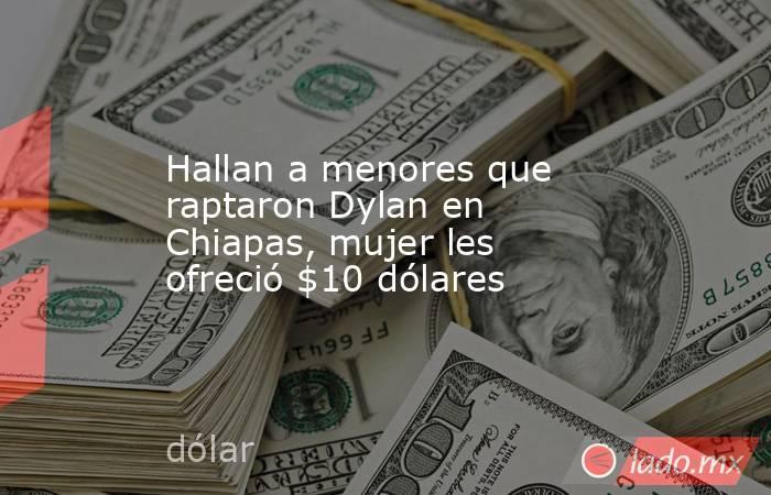 Hallan a menores que raptaron Dylan en Chiapas, mujer les ofreció $10 dólares. Noticias en tiempo real