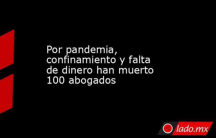 Por pandemia, confinamiento y falta de dinero han muerto 100 abogados. Noticias en tiempo real